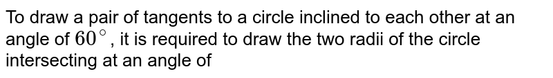 To draw a pair of tangents to a circle inclined to each other at an angle of `60^@`, it is required to draw the two radii of the circle intersecting at an angle of