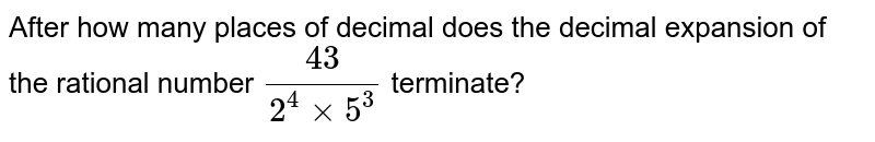 After how many places of decimal does the decimal expansion of the rational number `(43)/(2^(4)xx5^(3))`  terminate?