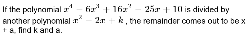 If the polynomial `x^(4) - 6x^(3) + 16x^(2) - 25 x + 10` is divided by another polynomial `x^(2) - 2x + k` , the remainder comes out to be  x + a, find k and a.