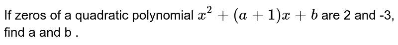 If zeros of a quadratic polynomial `x^(2) + (a +1) x + b` are 2 and -3, find a and b .