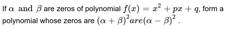 If `alpha and beta` are zeros of polynomial `f(x) = x^(2) + px + q`, form a polynomial whose zeros are `(alpha + beta)^(2) are (alpha - beta)^(2)` .