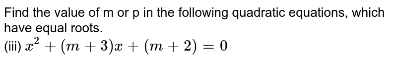Find the value of m or p in the following quadratic equations, which have equal roots. <br>  (iii) `x^(2)+(m+3)x+(m+2)=0`