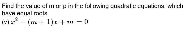 Find the value of m or p in the following quadratic equations, which have equal roots. <br>  (v) `x^(2)-(m+1)x+m=0`