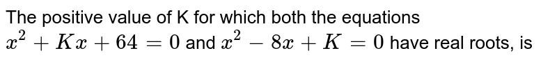The positive value of K for which both the equations `x^(2)+Kx+64=0` and `x^(2)-8x+K=0` have real roots, is