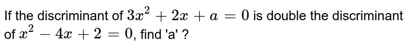 If the discriminant of `3x^(2)+2x+a=0` is double the discriminant of `x^(2)-4x+2= 0`, find 'a' ?