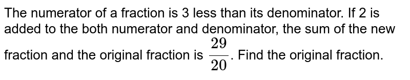 The numerator of a fraction is less than its denominator. If 2 is added to the both numerator and denominator, the sum of the new fraction and the original fraction is `29/20`. Find the original fraction.