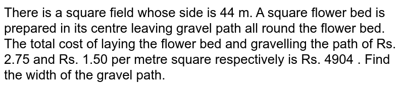 There is a square field whose side is 44 m. A square flower bed is prepared in its centre leaving gravel path all round the flower bed. The total cost of laying the flower bed and gravelling the path of Rs. 2.75 and Rs. 1.50 per metre square respectively is Rs. 4904 . Find the width of the gravel path.