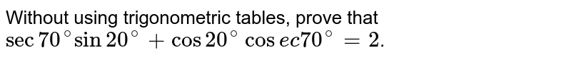 Without using trigonometric tables, prove that `sec70^(@)sin 20^(@) + cos 20^(@) cosec 70^(@)=2`.