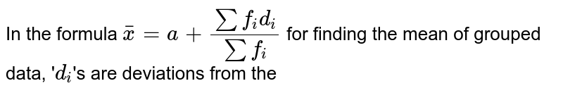 In the formula `barx=a+(sum f_(i)d_(i))/(sum f_(i))` for finding the mean of grouped data, '`d_(i)`'s are deviations from the