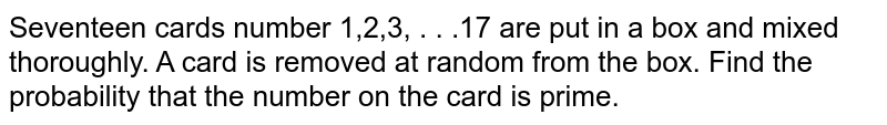 Seventeen cards number 1,2,3, . . .17 are put in a box and mixed thoroughly. A card is removed at random from the box. Find the probability that the number on the card is prime.