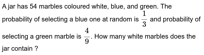 A jar has 54 marbles coloured white, blue, and green. The probability of selecting a blue one at random is `1/3` and probability of selecting a green marble is `4/9`. How many white marbles does the jar contain ?