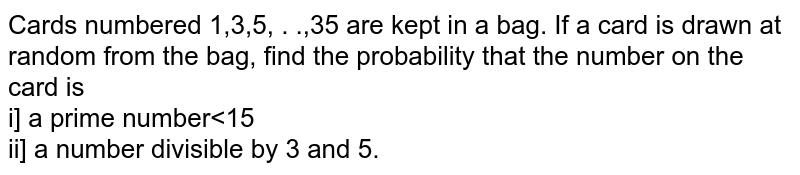 Cards numbered 1,3,5, . .,35 are kept in a bag. If a card is drawn at random from the bag, find the probability that the number on the card is <br> i] a prime number<15 <br> ii] a number divisible by 3 and 5.