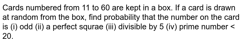 Cards numbered from 11 to 60 are kept in a box. If a card is drawn at random from the box, find probability that the number on the card is (i) odd (ii) a perfect squrae (iii) divisible by 5 (iv) prime number < 20.