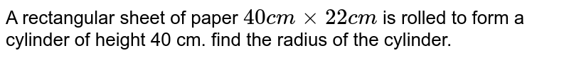 A rectangular sheet of paper `40cmxx22cm` is rolled to form a cylinder of height 40 cm. find the radius of the cylinder.