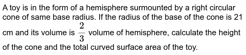 A toy is in the form of a hemisphere surmounted by a right circular cone of same base radius. If the radius of the base of the cone is 21 cm and its volume is `2/3` volume of hemisphere, calculate the height of the cone and the total curved surface area of the toy.