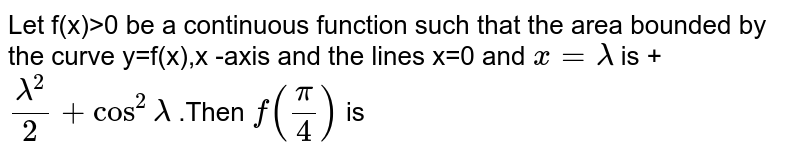 Let f(x)>0 be a continuous function such that the area bounded by the curve y=f(x),x -axis and the lines x=0 and `x=lambda` is +`(lambda^(2))/(2)+cos^(2)lambda` .Then `f((pi)/(4))` is