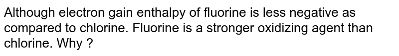 Although electron gain enthalpy of fluorine is less negative as compared to chlorine. Fluorine is a stronger oxidizing agent than chlorine. Why ?
