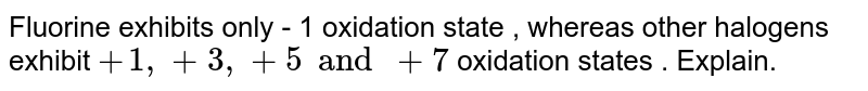 Fluorine exhibits only `-1 `oxidation state whereas other halogens exhibit `+1 , +3 , +5 and +7` oxidation states also. Why is it so ?