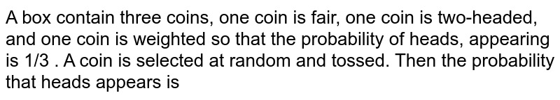 A box contain three coins, one coin is fair, one coin is two-headed, and one coin is weighted so that  the probability  of heads, appearing is 1/3 . A  coin is selected at random and tossed. Then the  probability that heads appears is