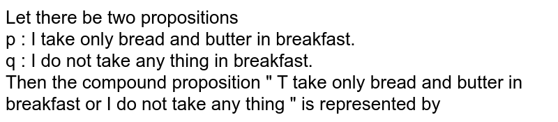 """Let there be two propositions <br> p : I take only bread and butter in breakfast. <br> q : I do not take any thing in breakfast. <br> Then the compound proposition """" T take only bread and butter in breakfast or I do not take any thing """" is represented by"""