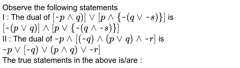Observe the following statements  <br> I : The dual of `[ ~p ^^ q)] vv [ p ^^ {~(q vv ~s)}]` is `[~(p vv q)] ^^ [p vv{~(q ^^ ~s)}]` <br> II : The dual of `~p ^^ [(~q) ^^ (p vv q) ^^ ~r]` is `~p vv[~q) vv(p ^^ q) vv ~r]` <br> The true statements in the above is/are :