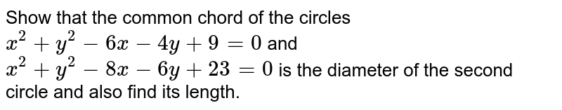 Show that the common chord of the circles `x^2+y^2-6x-4y+9=0` and `x^2+y^2-8x-6y+23=0`  is the diameter of the second circle and also find its length.