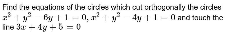 Find the  equations of the circles which cut orthogonally the circles `x^2+y^2-6y+1=0, x^2+y^2-4y+1=0` and touch the line `3x+4y+5=0`