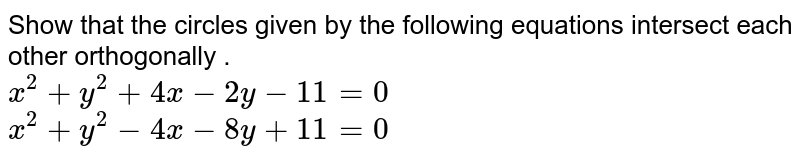 Show that the circles given by the following equations intersect each other orthogonally . <br> `x^2+y^2+4x-2y-11=0` <br> `x^2+y^2-4x-8y+11=0`