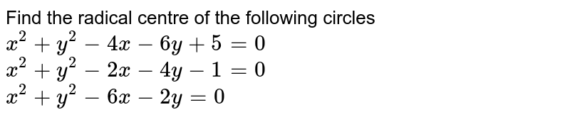 Find the radical centre of the following circles <br> `x^2+y^2-4x-6y+5=0` <br> `x^2+y^2-2x-4y-1=0` <br> `x^2+y^2-6x-2y=0`