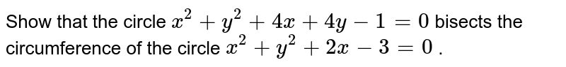Show that the circle `x^2+y^2+4x+4y-1=0` bisects the circumference of the circle `x^2+y^2+2x-3=0` .