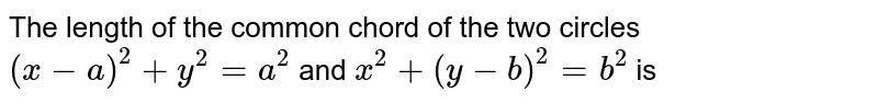 The length of the common chord of the two circles `(x-a)^2+y^2=a^2` and `x^2+(y-b)^2=b^2` is