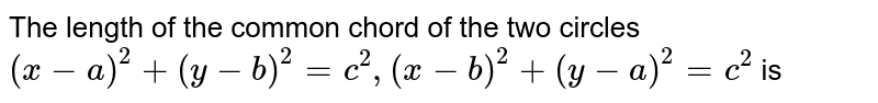 The length of the common chord of the two circles `(x-a)^2+(y-b)^2=c^2,(x-b)^2+(y-a)^2=c^2` is