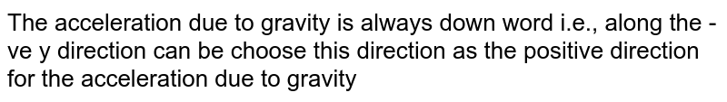 The acceleration due to gravity is always down word i.e., along the -ve y direction can be choose this direction as the positive direction for the acceleration due to gravity