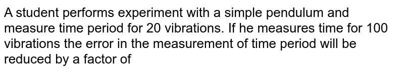 A student performs experiment with a simple pendulum and measure time period for 20 vibrations. If he measures time for 100 vibrations the error in the measurement of time period will be reduced by a factor of