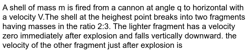 A shell of mass m is fired from a cannon at angle q to horizontal with a velocity V.The shell at the heighest point breaks into two fragments having masses in the ratio 2:3. The lighter fragment has a velocity zero immediately after explosion and falls vertically downward. the velocity of the other fragment just after explosion is
