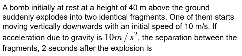 A bomb initially at rest at a height of 40 m above the ground suddenly explodes into two identical fragments. One of them starts moving vertically downwards with an initial speed of 10 m/s. If acceleration due to gravity is `10 m//s^(2)`, the separation between the fragments, 2 seconds after the explosion is