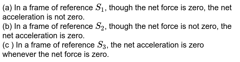 (a) In a frame of reference `S_(1)`, though the net force is zero, the net acceleration is not zero.  <br>  (b) In a frame of reference `S_(2)`, though the net force is not zero, the net acceleration is zero.  <br>  (c ) In a frame of reference `S_(3)`, the net acceleration is zero whenever the net force is zero.