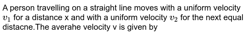 A person travelling on a straight line moves with a uniform velocity `v_(1)` for a distance x and with a uniform velocity `v_(2)` for the next equal distacne.The averahe velocity v is given by