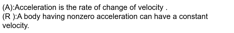 (A):Acceleration is the rate of change of velocity . <br> (R ):A  body having nonzero acceleration can have a constant velocity.