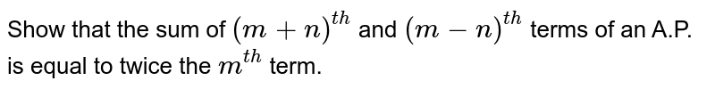 Show that the sum of `(m+n)^(t h)` and `(m-n)^(t h)` terms   of an A.P. is equal to twice the `m^(t h)` term.