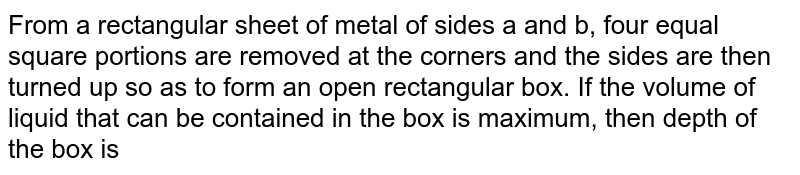 From a rectangular sheet of metal of sides a and b, four equal square portions are removed at the corners and the sides are then turned up so as to form an open rectangular box. If the volume of liquid that can be contained in the box is maximum, then depth of the box is