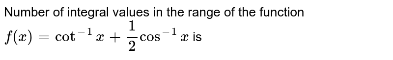 Number of integral values in the range of the function `f(x)=cot^(-1)x+(1)/(2)cos^(-1)x` is