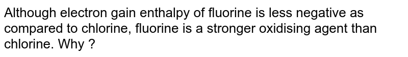 Although electron gain enthalpy of fluorine is less negative as compared to chlorine, fluorine is a stronger oxidising agent than chlorine. Why ?