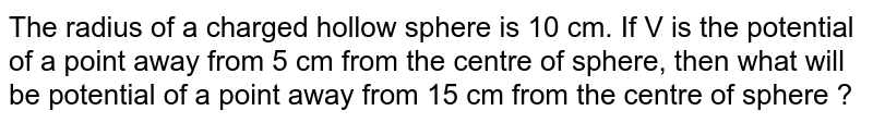 The radius of a charged hollow sphere is 10 cm. If V is the potential of a point away from 5 cm from the centre of sphere, then what will be potential of a point away from 15 cm from the centre of sphere ?