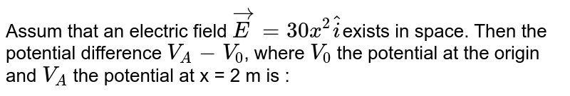 Assum that an electric field `vecE = 30 x^(2) hati `exists in space. Then the potential difference `V_(A) - V_(0)`, where `V_(0)` the potential at the origin and `V_(A)` the potential at x = 2 m is :