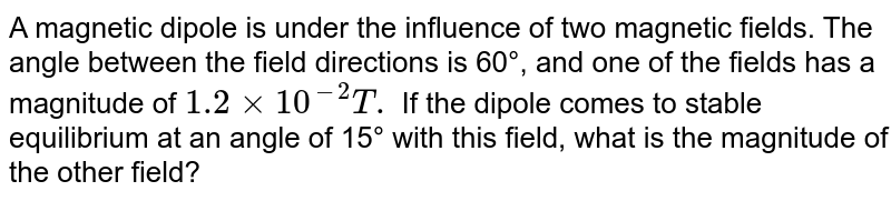 A magnetic dipole is under the influence of two magnetic fields. The angle between the field directions is 60°, and one of the fields has a magnitude of `1.2 xx 10^(-2) T.` If the dipole comes to stable equilibrium at an angle of 15° with this field, what is the magnitude of the  other field?
