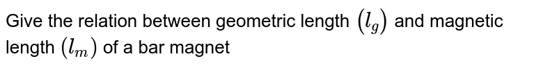 Give the relation between geometric length `(l_g)` and magnetic length `(l_m)` of a bar magnet