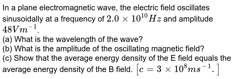 In a plane electromagnetic wave, the electric field oscillates sinusoidally at a frequency of `2.0xx10^(10)` Hz and amplitude `48 Vm^(-1)`.  <br>   What is the amplitude of the oscillating magnetic field ?