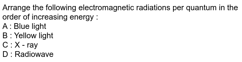 Arrange the following electromagnetic radiations per quantum in the order of increasing energy :  <br>  A : Blue light  <br>  B : Yellow light  <br>  C : X - ray  <br>  D : Radiowave
