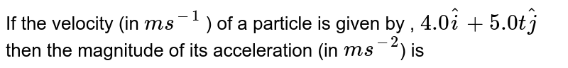 If the velocity (in `ms^(-1)` ) of a particle is given by , `4.0 hati + 5.0 t hatj` then the magnitude of its acceleration (in `m s^(-2`) is